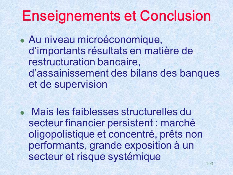 103 Enseignements et Conclusion l Au niveau microéconomique, d'importants résultats en matière de restructuration bancaire, d'assainissement des bilan