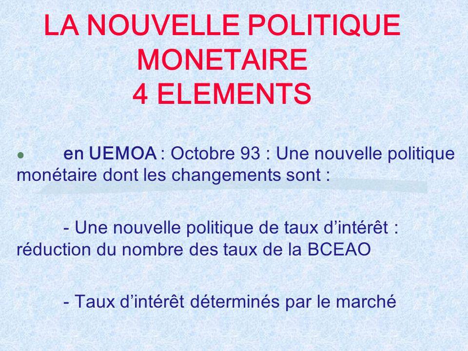 LA NOUVELLE POLITIQUE MONETAIRE 4 ELEMENTS l en UEMOA : Octobre 93 : Une nouvelle politique monétaire dont les changements sont : - Une nouvelle polit