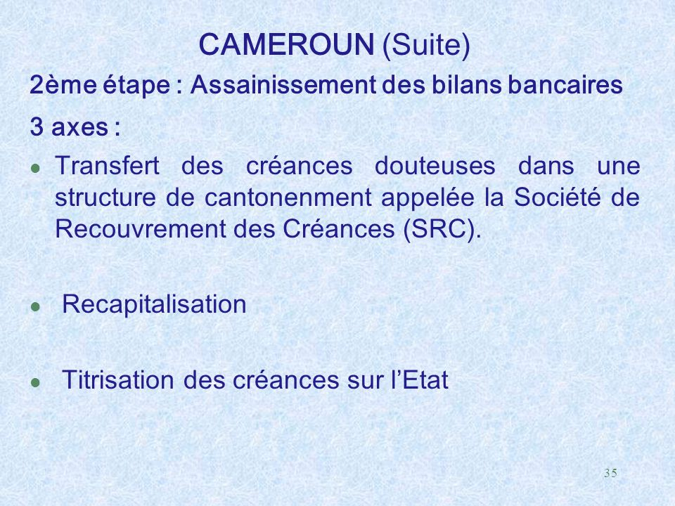 35 CAMEROUN (Suite) 2ème étape : Assainissement des bilans bancaires 3 axes : l Transfert des créances douteuses dans une structure de cantonenment ap
