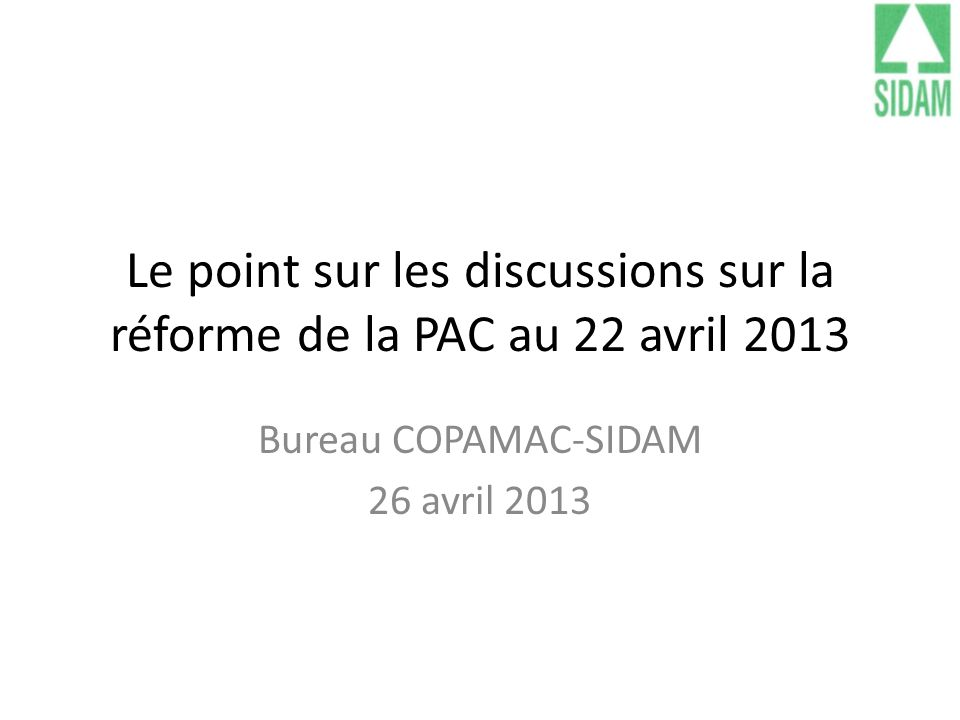 Le point sur les discussions sur la réforme de la PAC au 22 avril 2013 Bureau COPAMAC-SIDAM 26 avril 2013