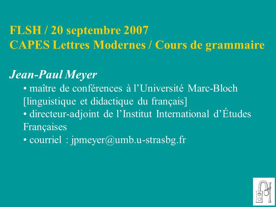 FLSH / 20 septembre 2007 CAPES Lettres Modernes / Cours de grammaire Jean-Paul Meyer maître de conférences à l'Université Marc-Bloch [linguistique et