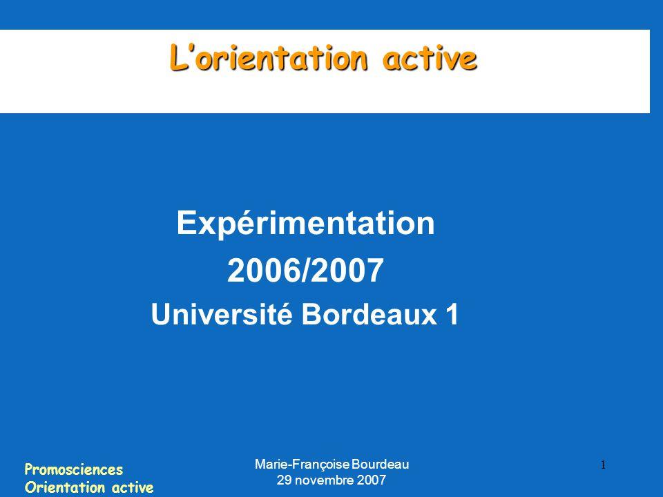 Promosciences Orientation active Marie-Françoise Bourdeau 29 novembre 2007 1 L'orientation active Expérimentation 2006/2007 Université Bordeaux 1
