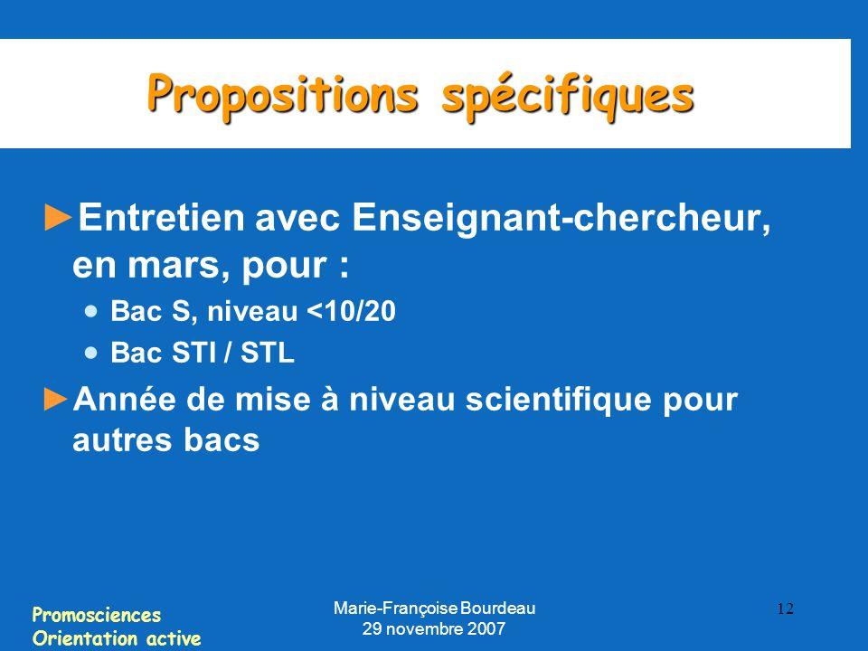 Promosciences Orientation active Marie-Françoise Bourdeau 29 novembre 2007 12 Propositions spécifiques ► Entretien avec Enseignant-chercheur, en mars, pour :  Bac S, niveau <10/20  Bac STI / STL ► Année de mise à niveau scientifique pour autres bacs
