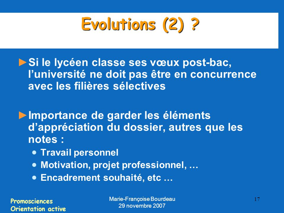 Promosciences Orientation active Marie-Françoise Bourdeau 29 novembre 2007 17 Evolutions (2) ? ► Si le lycéen classe ses vœux post-bac, l'université n