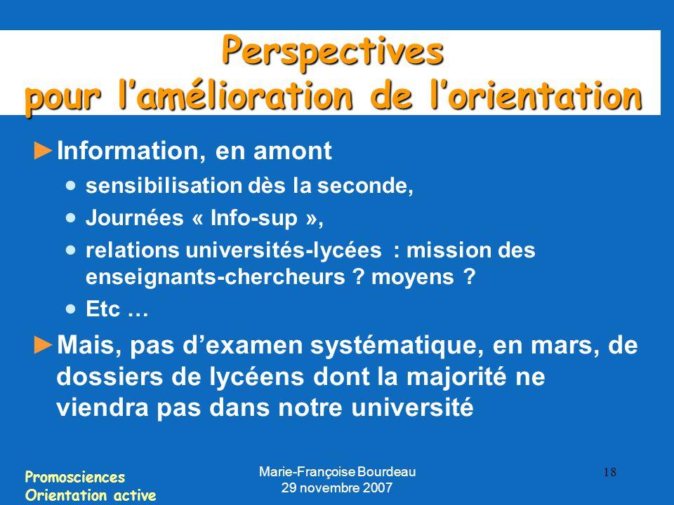 Promosciences Orientation active Marie-Françoise Bourdeau 29 novembre 2007 18 Perspectives pour l'amélioration de l'orientation ► Information, en amont  sensibilisation dès la seconde,  Journées « Info-sup »,  relations universités-lycées : mission des enseignants-chercheurs .