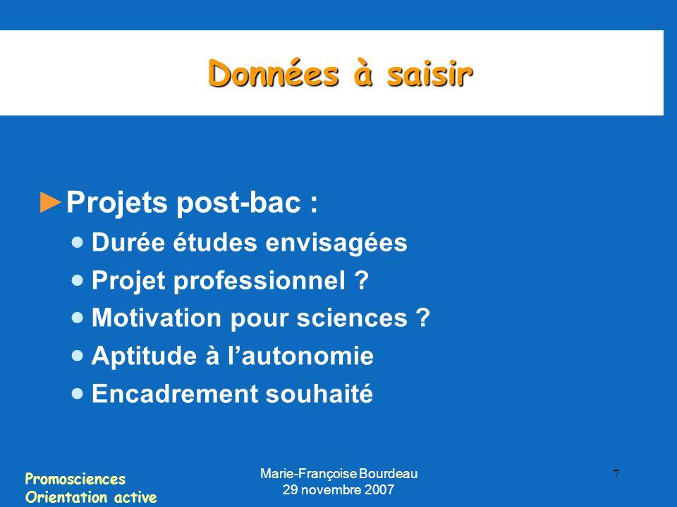 Promosciences Orientation active Marie-Françoise Bourdeau 29 novembre 2007 7 Données à saisir ► Projets post-bac :  Durée études envisagées  Projet professionnel .