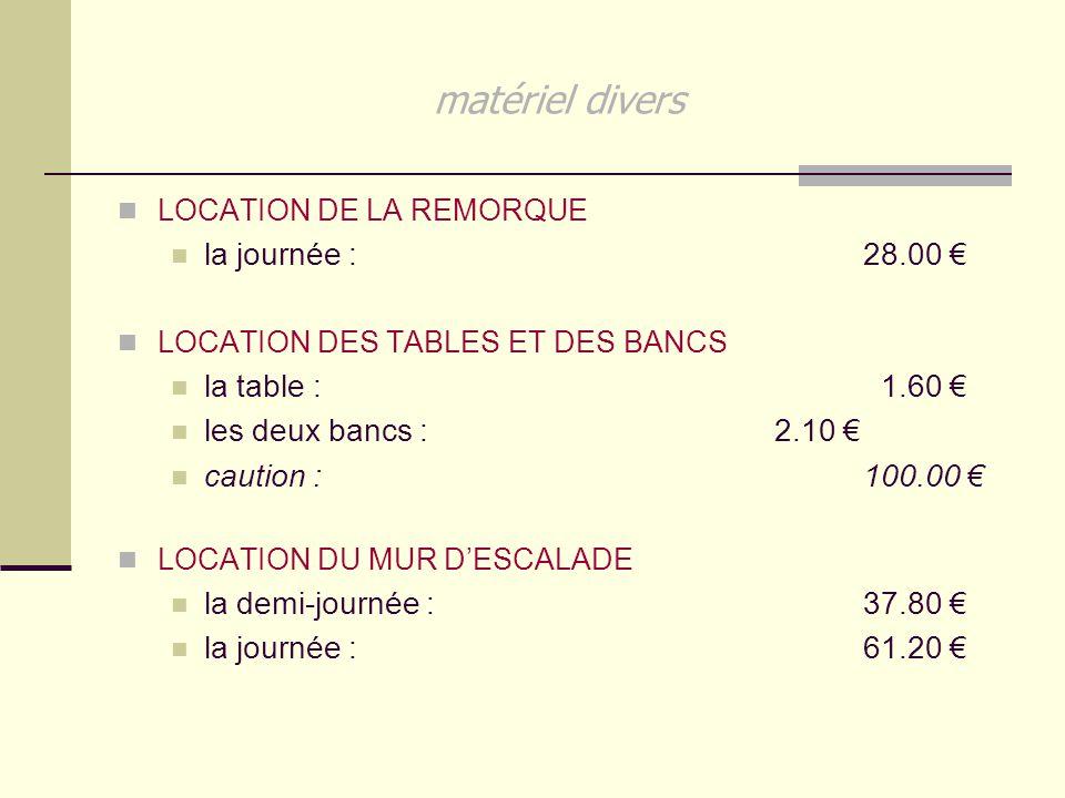 matériel divers LOCATION DE LA REMORQUE la journée : 28.00 € LOCATION DES TABLES ET DES BANCS la table : 1.60 € les deux bancs : 2.10 € caution : 100.