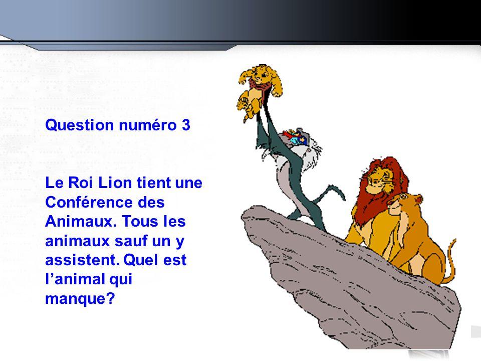Question numéro 3 Le Roi Lion tient une Conférence des Animaux. Tous les animaux sauf un y assistent. Quel est l'animal qui manque?