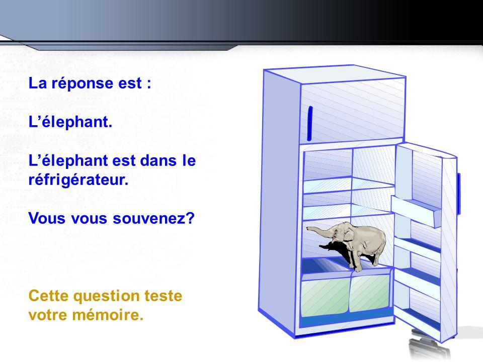 La réponse est : L'élephant. L'élephant est dans le réfrigérateur. Vous vous souvenez? Cette question teste votre mémoire.