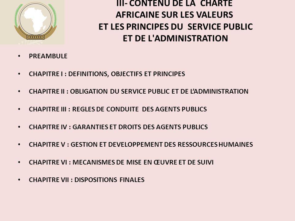 III- CONTENU DE LA CHARTE AFRICAINE SUR LES VALEURS ET LES PRINCIPES DU SERVICE PUBLIC ET DE L ADMINISTRATION PREAMBULE CHAPITRE I : DEFINITIONS, OBJECTIFS ET PRINCIPES CHAPITRE II : OBLIGATION DU SERVICE PUBLIC ET DE L'ADMINISTRATION CHAPITRE III : REGLES DE CONDUITE DES AGENTS PUBLICS CHAPITRE IV : GARANTIES ET DROITS DES AGENTS PUBLICS CHAPITRE V : GESTION ET DEVELOPPEMENT DES RESSOURCES HUMAINES CHAPITRE VI : MECANISMES DE MISE EN ŒUVRE ET DE SUIVI CHAPITRE VII : DISPOSITIONS FINALES