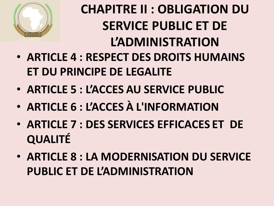 CHAPITRE II : OBLIGATION DU SERVICE PUBLIC ET DE L'ADMINISTRATION ARTICLE 4 : RESPECT DES DROITS HUMAINS ET DU PRINCIPE DE LEGALITE ARTICLE 5 : L'ACCES AU SERVICE PUBLIC ARTICLE 6 : L'ACCES À L INFORMATION ARTICLE 7 : DES SERVICES EFFICACES ET DE QUALITÉ ARTICLE 8 : LA MODERNISATION DU SERVICE PUBLIC ET DE L'ADMINISTRATION