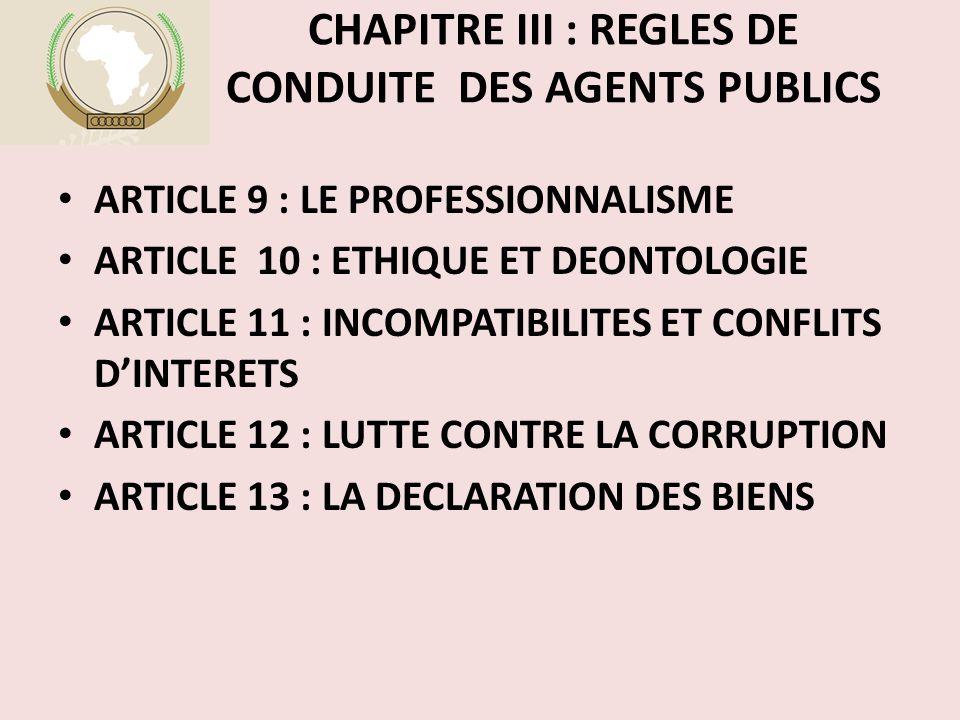 CHAPITRE III : REGLES DE CONDUITE DES AGENTS PUBLICS ARTICLE 9 : LE PROFESSIONNALISME ARTICLE 10 : ETHIQUE ET DEONTOLOGIE ARTICLE 11 : INCOMPATIBILITES ET CONFLITS D'INTERETS ARTICLE 12 : LUTTE CONTRE LA CORRUPTION ARTICLE 13 : LA DECLARATION DES BIENS