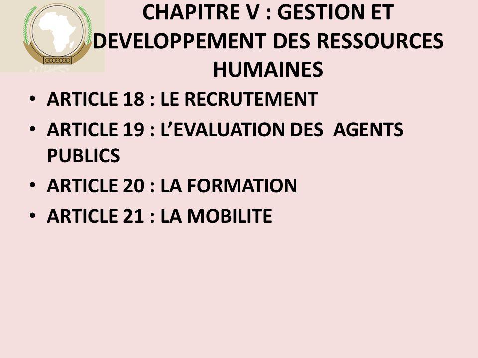 CHAPITRE V : GESTION ET DEVELOPPEMENT DES RESSOURCES HUMAINES ARTICLE 18 : LE RECRUTEMENT ARTICLE 19 : L'EVALUATION DES AGENTS PUBLICS ARTICLE 20 : LA FORMATION ARTICLE 21 : LA MOBILITE