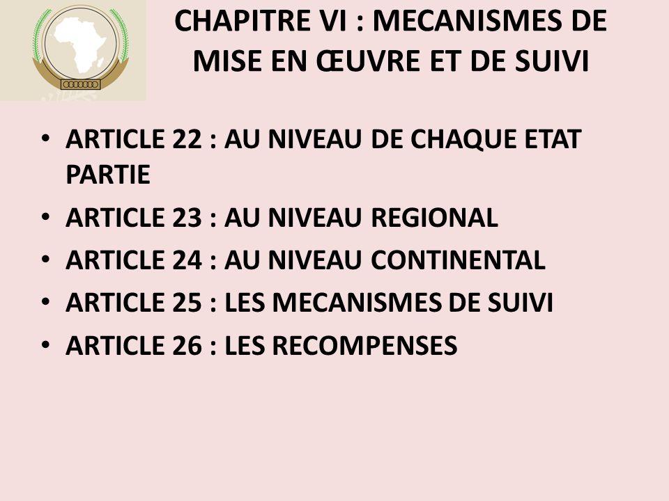 CHAPITRE VI : MECANISMES DE MISE EN ŒUVRE ET DE SUIVI ARTICLE 22 : AU NIVEAU DE CHAQUE ETAT PARTIE ARTICLE 23 : AU NIVEAU REGIONAL ARTICLE 24 : AU NIVEAU CONTINENTAL ARTICLE 25 : LES MECANISMES DE SUIVI ARTICLE 26 : LES RECOMPENSES