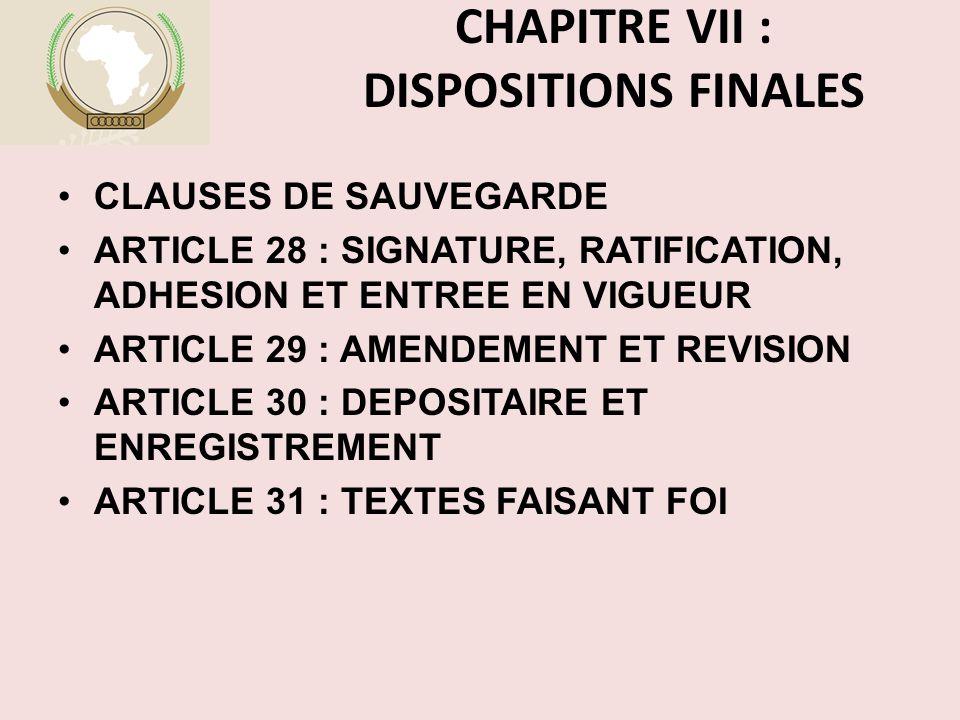 CHAPITRE VII : DISPOSITIONS FINALES CLAUSES DE SAUVEGARDE ARTICLE 28 : SIGNATURE, RATIFICATION, ADHESION ET ENTREE EN VIGUEUR ARTICLE 29 : AMENDEMENT ET REVISION ARTICLE 30 : DEPOSITAIRE ET ENREGISTREMENT ARTICLE 31 : TEXTES FAISANT FOI