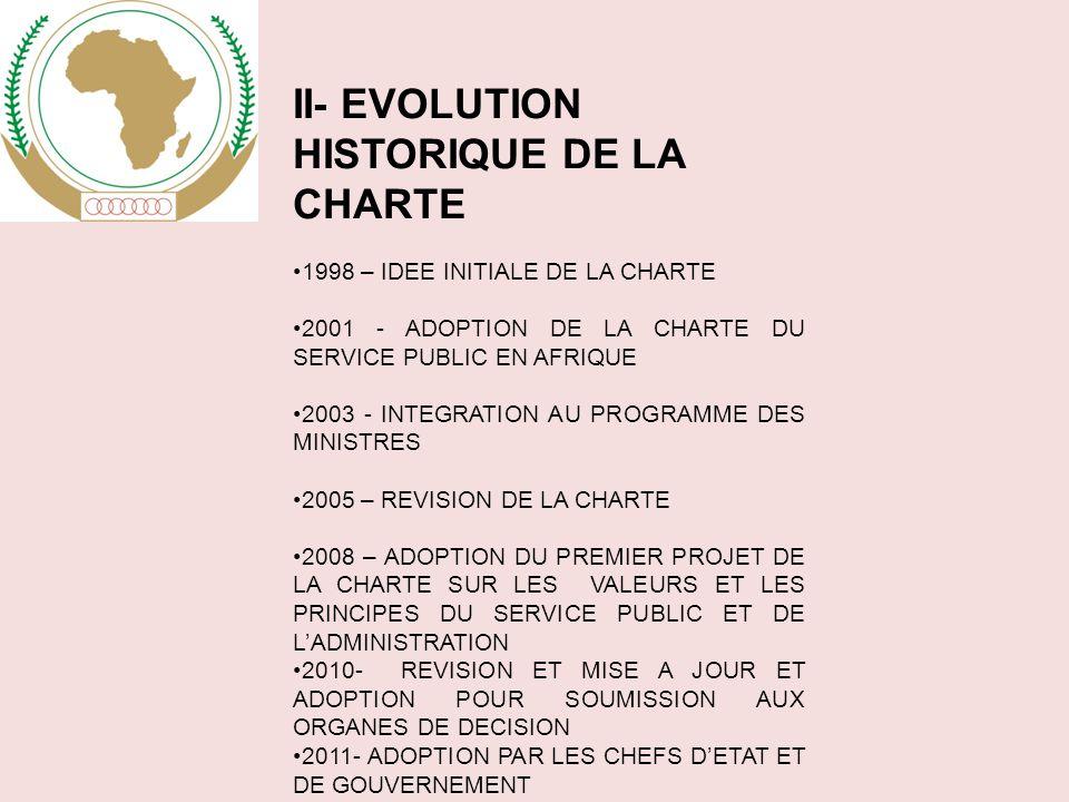 II- EVOLUTION HISTORIQUE DE LA CHARTE 1998 – IDEE INITIALE DE LA CHARTE 2001 - ADOPTION DE LA CHARTE DU SERVICE PUBLIC EN AFRIQUE 2003 - INTEGRATION AU PROGRAMME DES MINISTRES 2005 – REVISION DE LA CHARTE 2008 – ADOPTION DU PREMIER PROJET DE LA CHARTE SUR LES VALEURS ET LES PRINCIPES DU SERVICE PUBLIC ET DE L'ADMINISTRATION 2010- REVISION ET MISE A JOUR ET ADOPTION POUR SOUMISSION AUX ORGANES DE DECISION 2011- ADOPTION PAR LES CHEFS D'ETAT ET DE GOUVERNEMENT