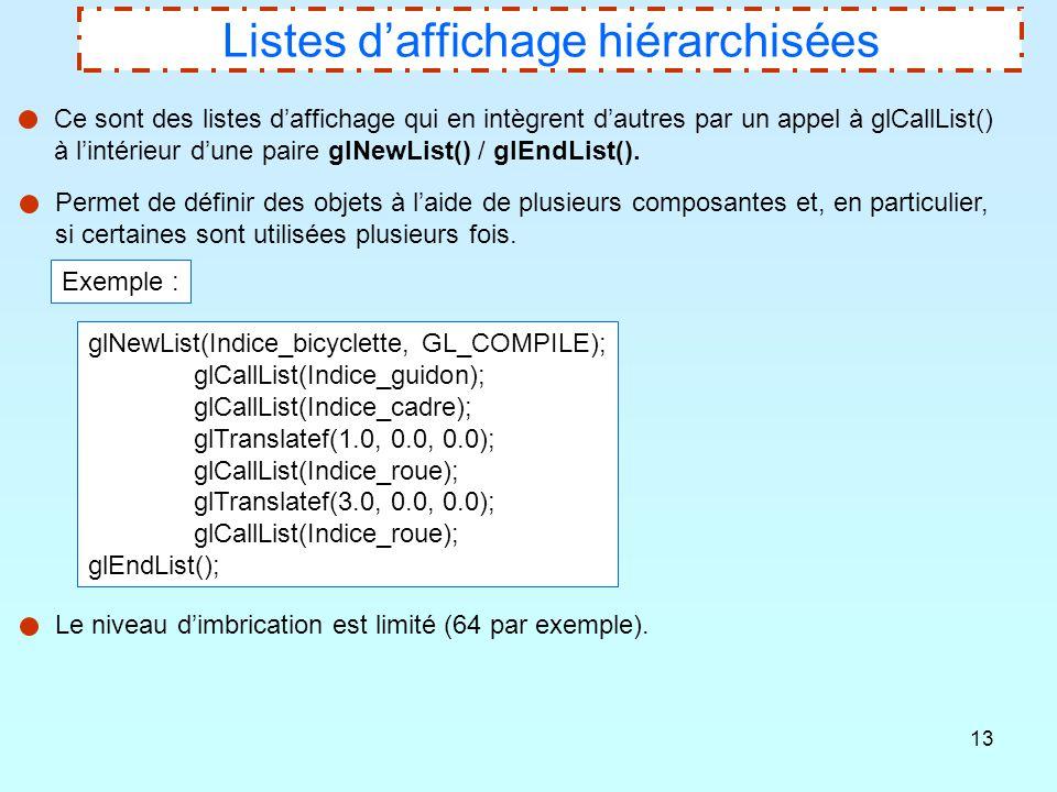 13 Listes d'affichage hiérarchisées Ce sont des listes d'affichage qui en intègrent d'autres par un appel à glCallList() à l'intérieur d'une paire glN