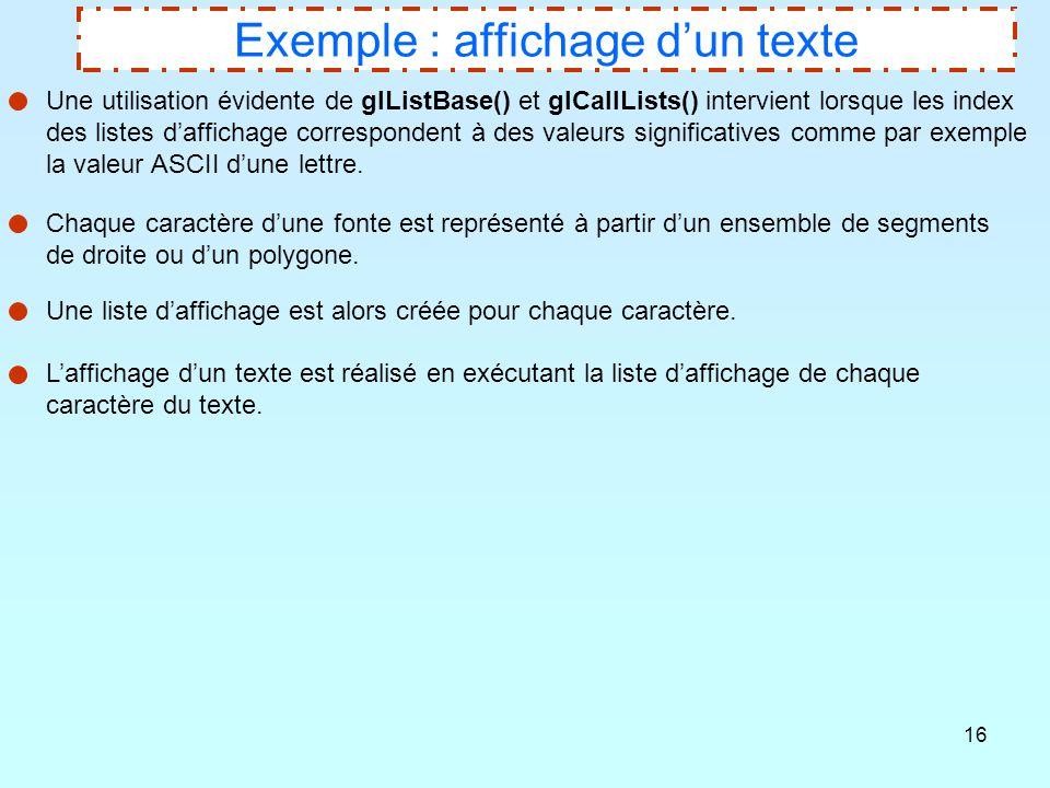 16 Exemple : affichage d'un texte Une utilisation évidente de glListBase() et glCallLists() intervient lorsque les index des listes d'affichage corres