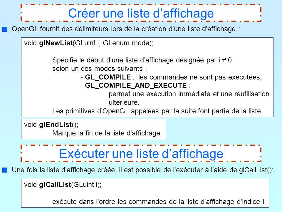 4 Exécuter une liste d'affichage Une fois la liste d'affichage créée, il est possible de l'exécuter à l'aide de glCallList(): void glCallList(GLuint i