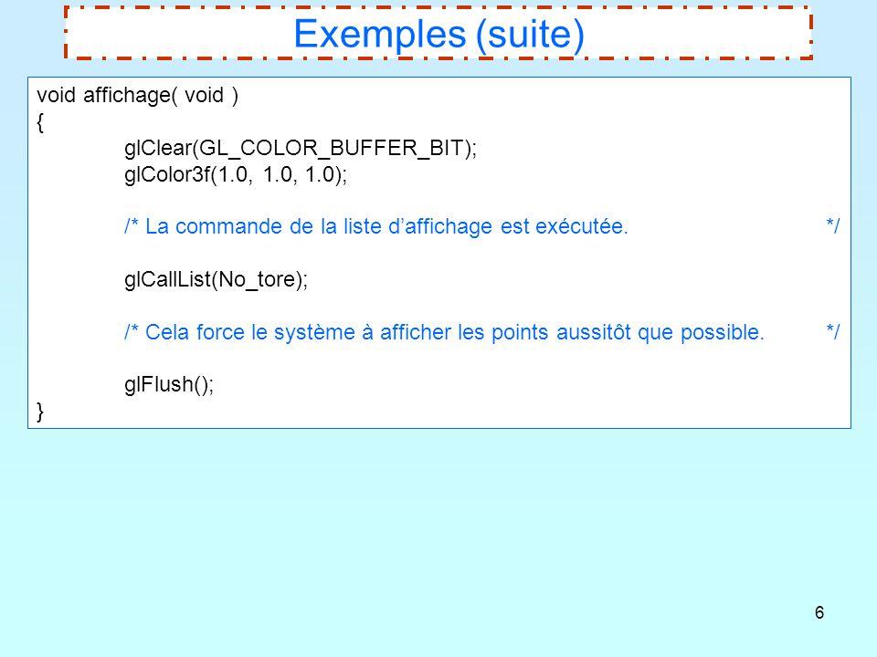 6 Exemples (suite) void affichage( void ) { glClear(GL_COLOR_BUFFER_BIT); glColor3f(1.0, 1.0, 1.0); /* La commande de la liste d'affichage est exécuté