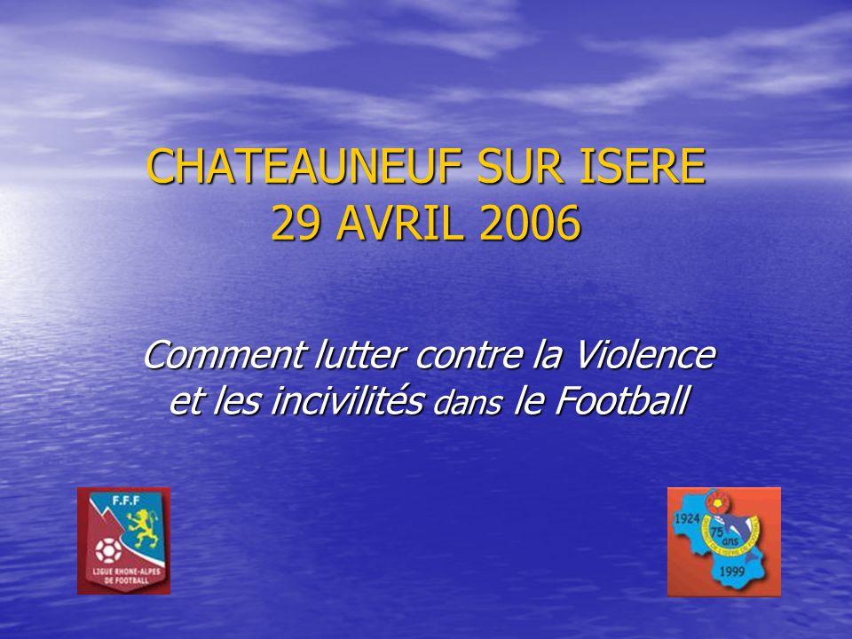 CHATEAUNEUF SUR ISERE 29 AVRIL 2006 Comment lutter contre la Violence et les incivilités dans le Football