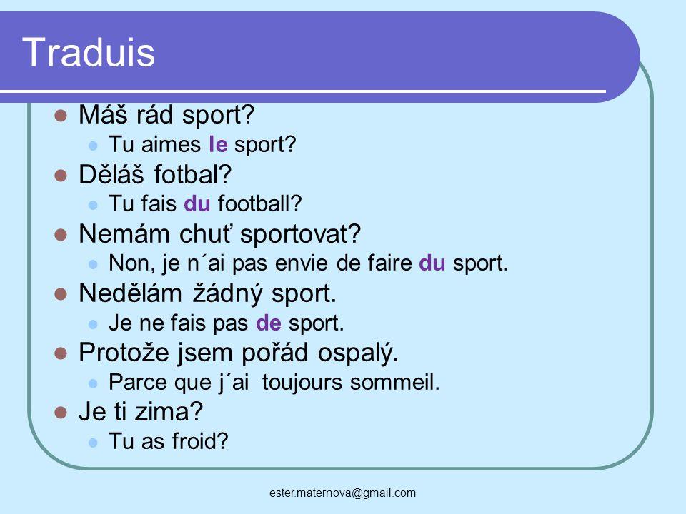 Traduis Máš rád sport? Tu aimes le sport? Děláš fotbal? Tu fais du football? Nemám chuť sportovat? Non, je n´ai pas envie de faire du sport. Nedělám ž