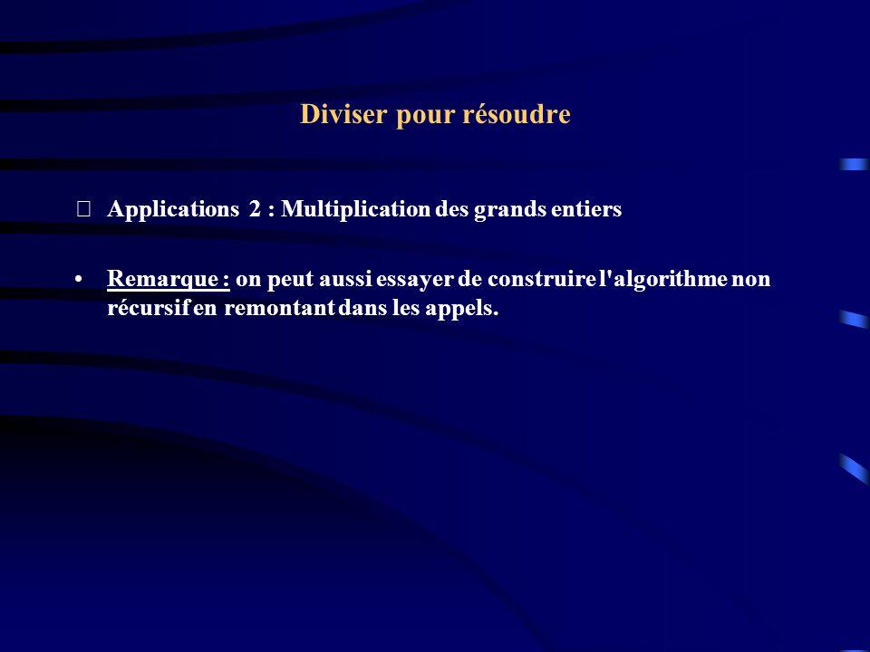 Diviser pour résoudre Applications 2 : Multiplication des grands entiers Remarque : on peut aussi essayer de construire l'algorithme non récursif en