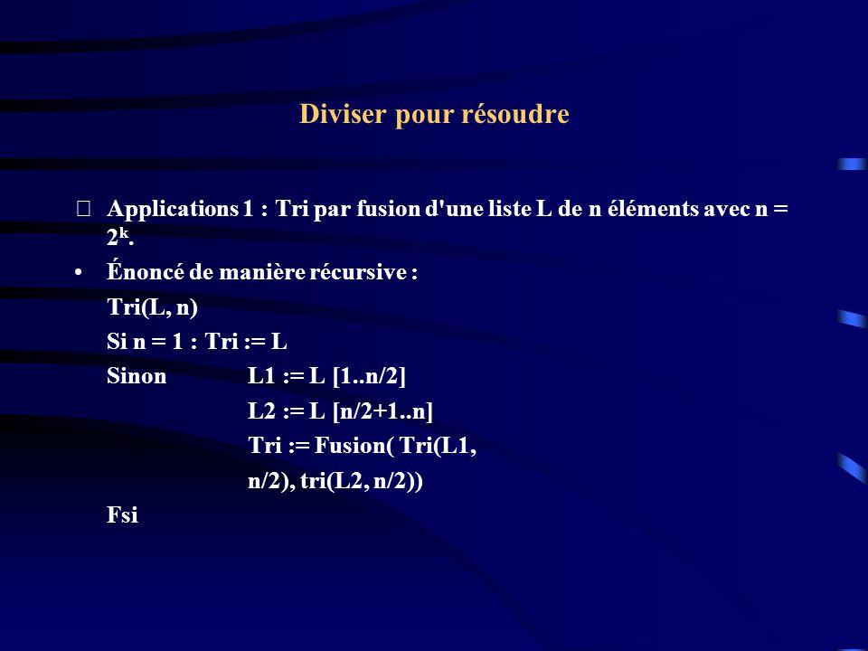 Diviser pour résoudre Applications 1 : Tri par fusion d'une liste L de n éléments avec n = 2 k. Énoncé de manière récursive : Tri(L, n) Si n = 1 : Tr