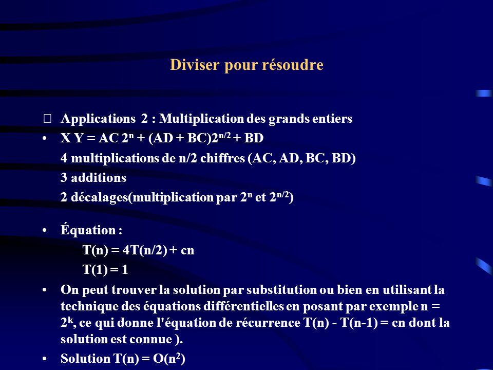 Diviser pour résoudre Applications 2 : Multiplication des grands entiers X Y = AC 2 n + (AD + BC)2 n/2 + BD 4 multiplications de n/2 chiffres (AC, AD