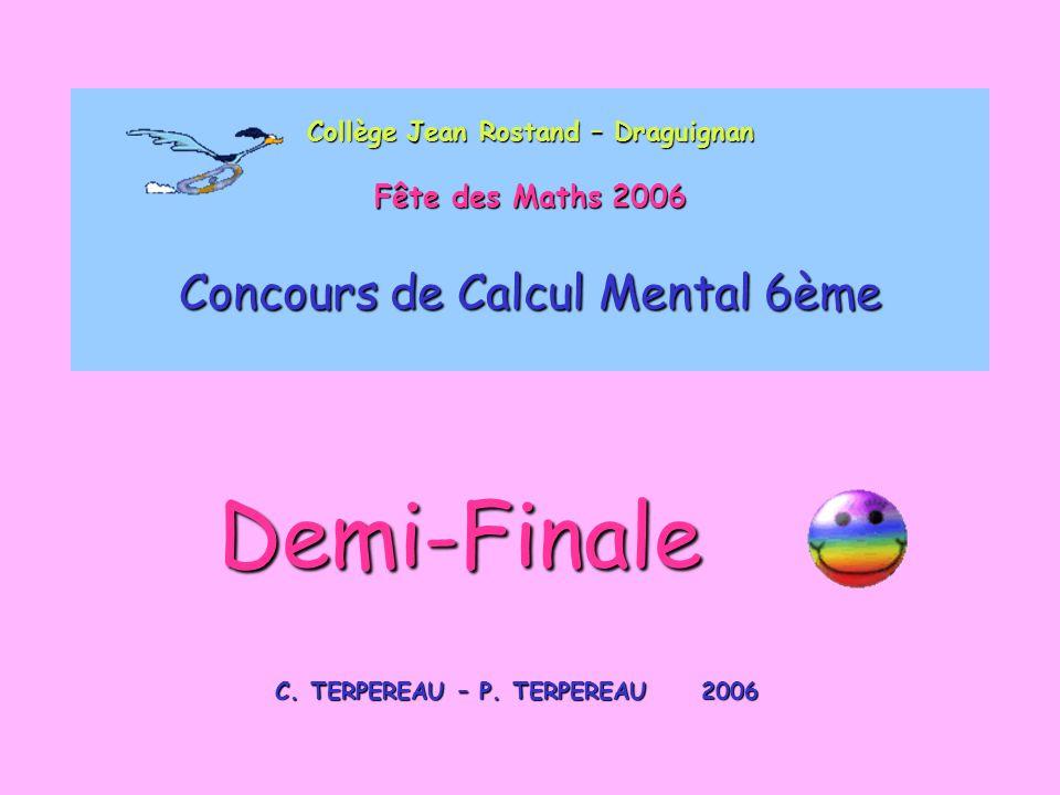 Collège Jean Rostand – Draguignan Fête des Maths 2006 Concours de Calcul Mental 6ème C. TERPEREAU – P. TERPEREAU 2006 Demi-Finale