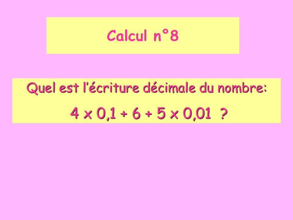 Calcul n°8 Quel est l'écriture décimale du nombre: 4 x 0,1 + 6 + 5 x 0,01 ? 4 x 0,1 + 6 + 5 x 0,01 ?