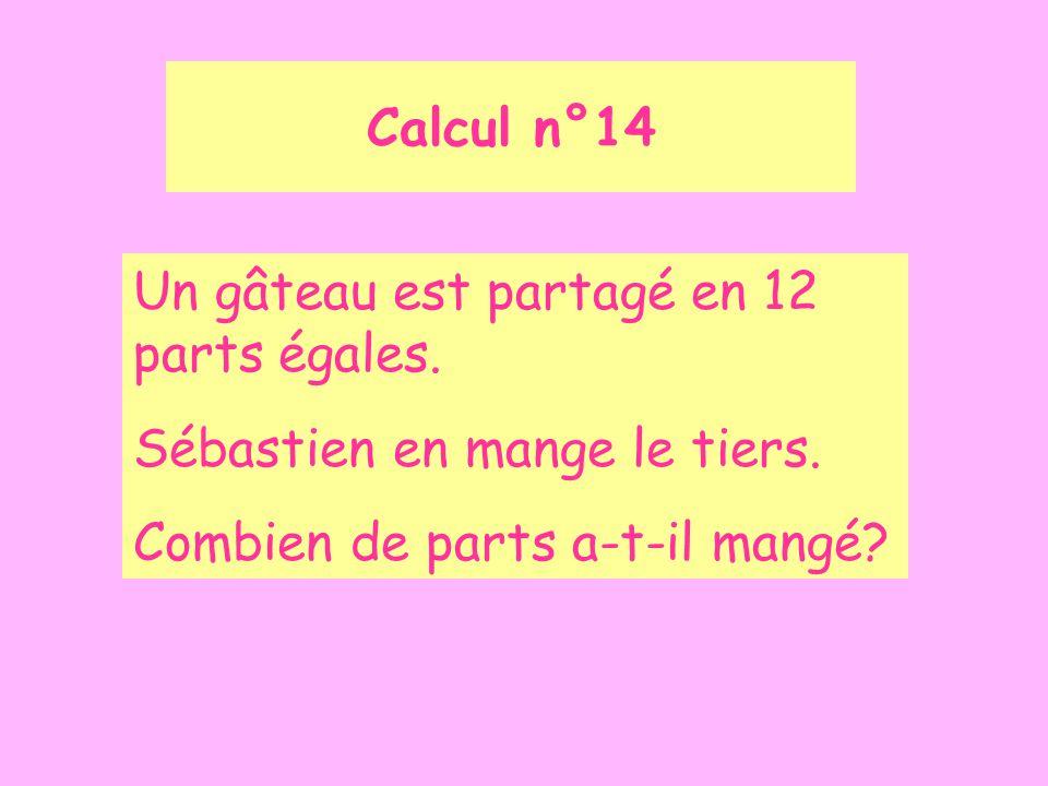 Calcul n°14 Un gâteau est partagé en 12 parts égales. Sébastien en mange le tiers. Combien de parts a-t-il mangé?