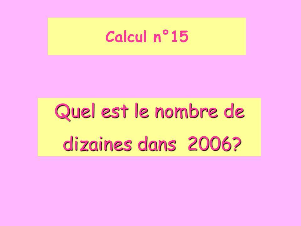 Calcul n°15 Quel est le nombre de dizaines dans 2006? dizaines dans 2006?