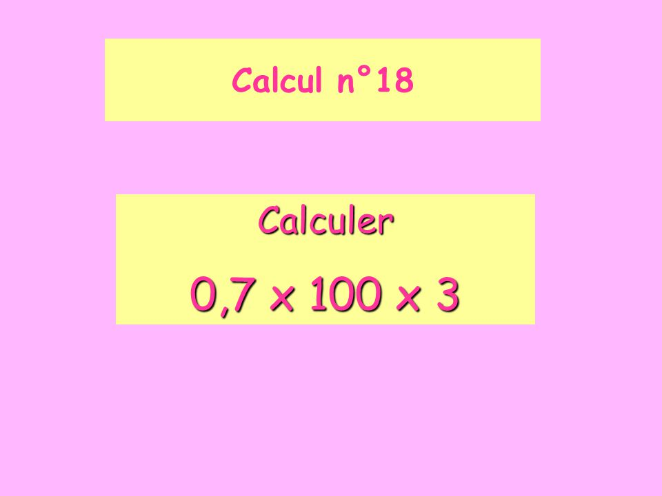 Calcul n°18 Calculer 0,7 x 100 x 3