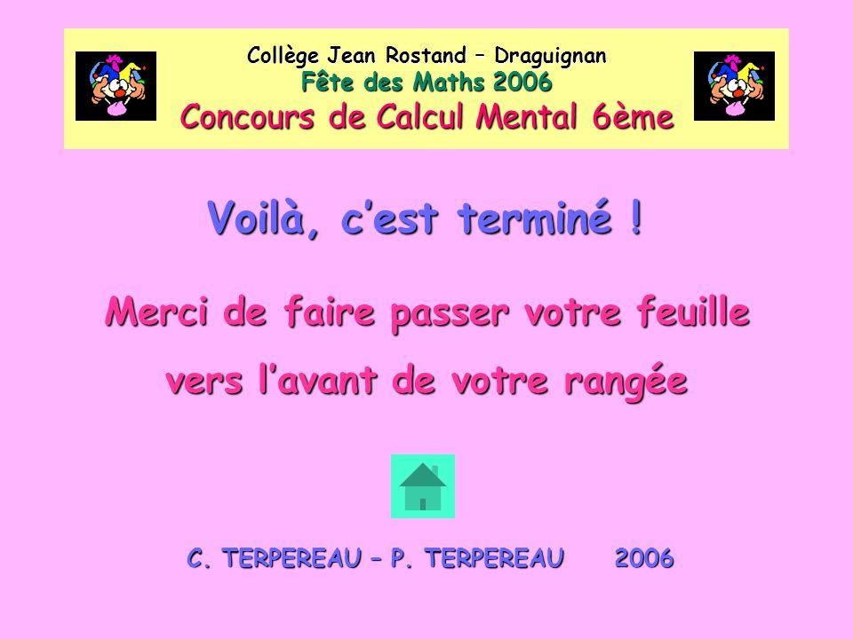 Voilà, c'est terminé ! Collège Jean Rostand – Draguignan Fête des Maths 2006 Concours de Calcul Mental 6ème Merci de faire passer votre feuille vers l