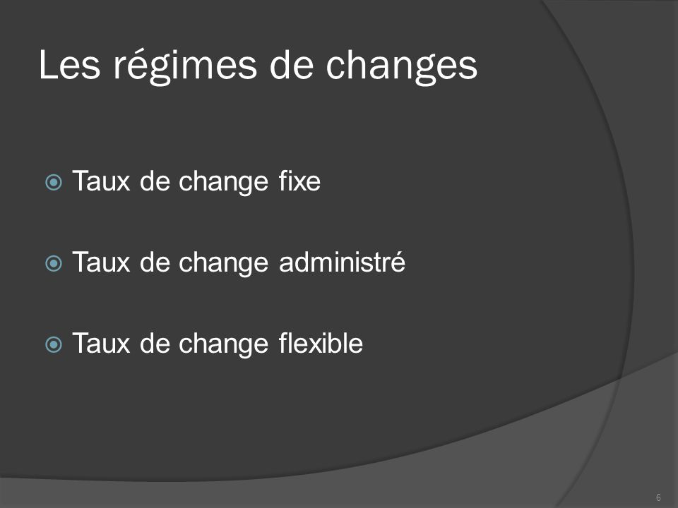 Les régimes de changes  Taux de change fixe  Taux de change administré  Taux de change flexible 6