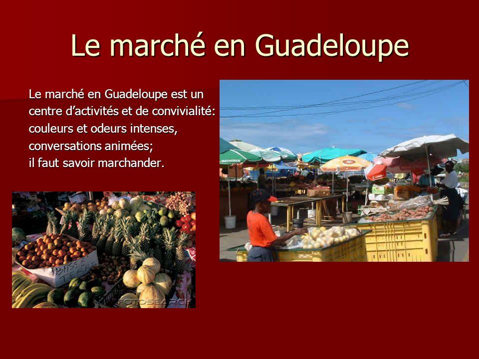 Le marché en Guadeloupe Le marché en Guadeloupe est un centre d'activités et de convivialité: couleurs et odeurs intenses, conversations animées; il f