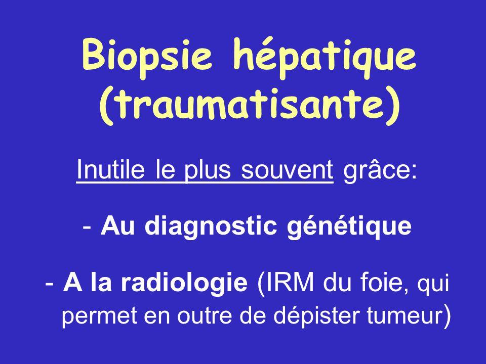 Biopsie hépatique (traumatisante) Inutile le plus souvent grâce: - Au diagnostic génétique - A la radiologie (IRM du foie, qui permet en outre de dépister tumeur )