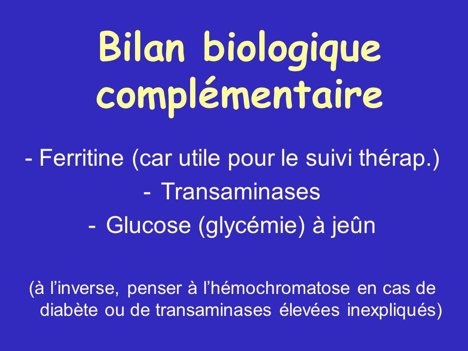 Bilan biologique complémentaire - Ferritine (car utile pour le suivi thérap.) - Transaminases - Glucose (glycémie) à jeûn (à l'inverse, penser à l'hémochromatose en cas de diabète ou de transaminases élevées inexpliqués)