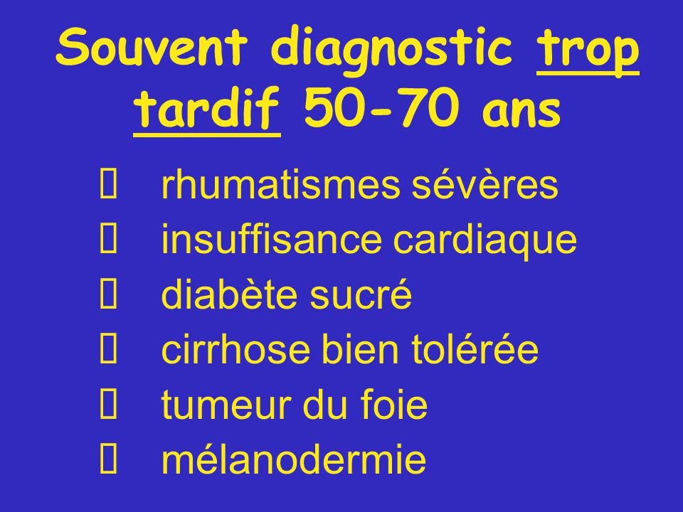 Souvent diagnostic trop tardif 50-70 ans  rhumatismes sévères  insuffisance cardiaque  diabète sucré  cirrhose bien tolérée  tumeur du foie  mélanodermie