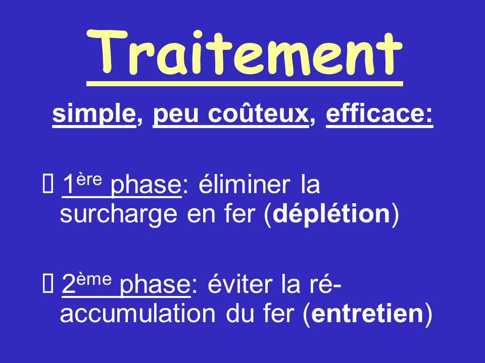 Traitement simple, peu coûteux, efficace: 1 ère phase: éliminer la surcharge en fer (déplétion) 2 ème phase: éviter la ré- accumulation du fer (entretien)