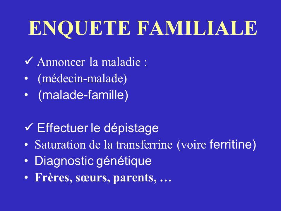 ENQUETE FAMILIALE Annoncer la maladie : (médecin-malade) (malade-famille) Effectuer le dépistage Saturation de la transferrine (voire ferritine) Diagnostic génétique Frères, sœurs, parents, …
