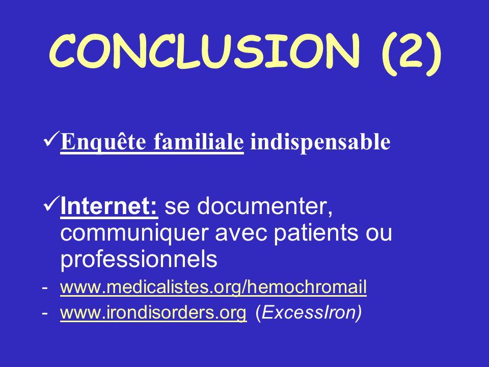 CONCLUSION (2) Enquête familiale indispensable Internet: se documenter, communiquer avec patients ou professionnels - www.medicalistes.org/hemochromail www.medicalistes.org/hemochromail - www.irondisorders.org (ExcessIron) www.irondisorders.org