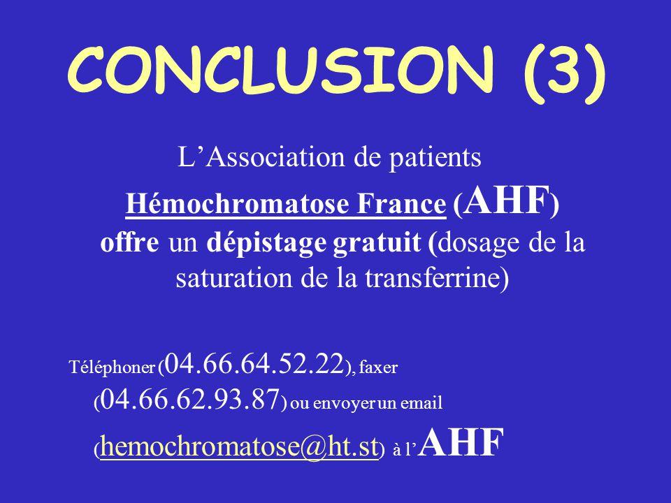 CONCLUSION (3) L'Association de patients Hémochromatose France ( AHF ) offre un dépistage gratuit (dosage de la saturation de la transferrine) Téléphoner ( 04.66.64.52.22 ), faxer ( 04.66.62.93.87 ) ou envoyer un email ( hemochromatose@ht.st ) à l' AHF hemochromatose@ht.st