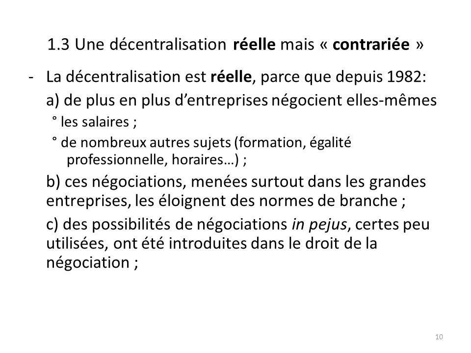 1.3 Une décentralisation réelle mais « contrariée » -La décentralisation est réelle, parce que depuis 1982: a) de plus en plus d'entreprises négocient elles-mêmes ° les salaires ; ° de nombreux autres sujets (formation, égalité professionnelle, horaires…) ; b) ces négociations, menées surtout dans les grandes entreprises, les éloignent des normes de branche ; c) des possibilités de négociations in pejus, certes peu utilisées, ont été introduites dans le droit de la négociation ; 10