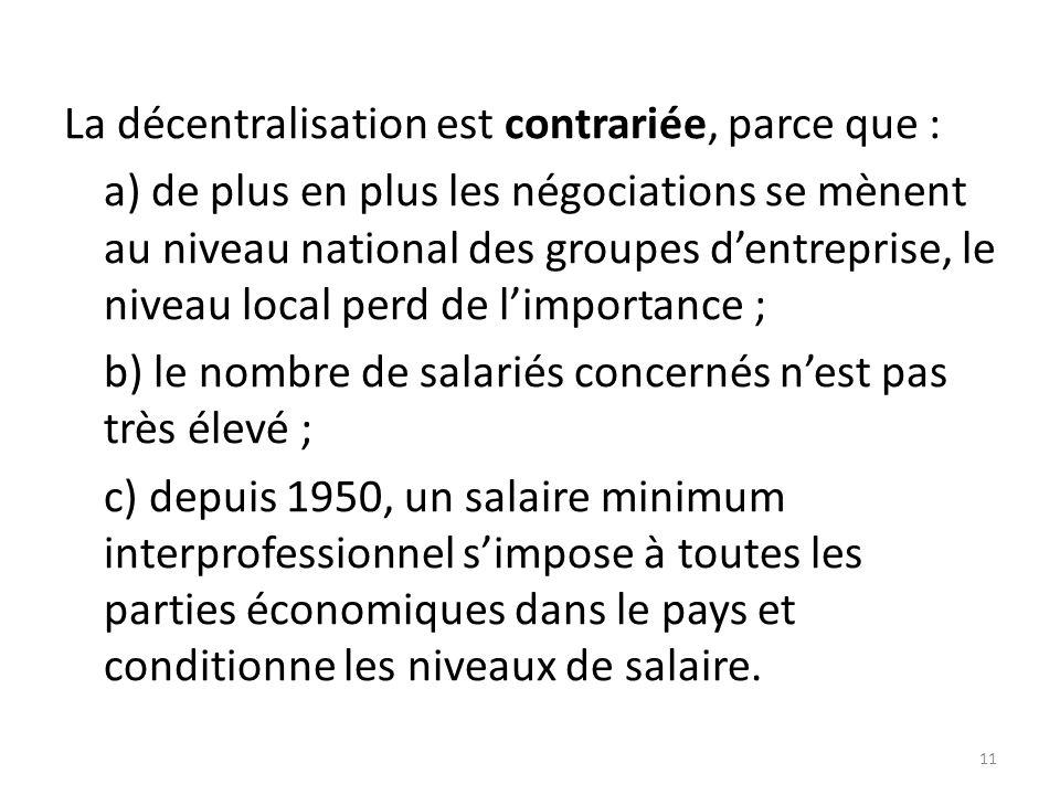 La décentralisation est contrariée, parce que : a) de plus en plus les négociations se mènent au niveau national des groupes d'entreprise, le niveau local perd de l'importance ; b) le nombre de salariés concernés n'est pas très élevé ; c) depuis 1950, un salaire minimum interprofessionnel s'impose à toutes les parties économiques dans le pays et conditionne les niveaux de salaire.