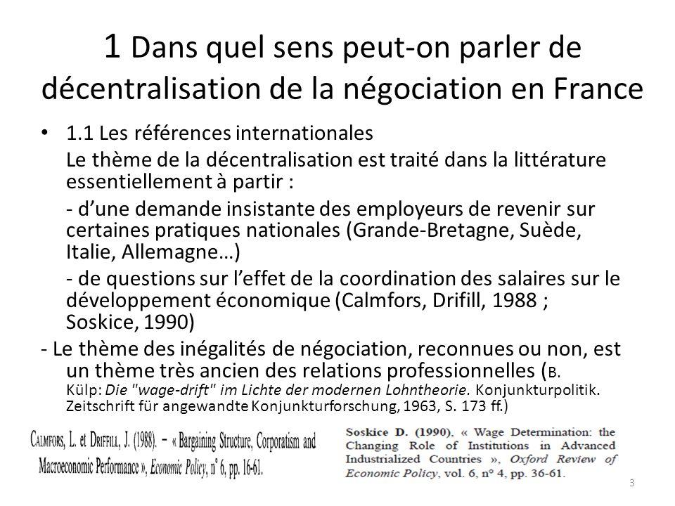 1 Dans quel sens peut-on parler de décentralisation de la négociation en France 1.1 Les références internationales Le thème de la décentralisation est traité dans la littérature essentiellement à partir : - d'une demande insistante des employeurs de revenir sur certaines pratiques nationales (Grande-Bretagne, Suède, Italie, Allemagne…) - de questions sur l'effet de la coordination des salaires sur le développement économique (Calmfors, Drifill, 1988 ; Soskice, 1990) - Le thème des inégalités de négociation, reconnues ou non, est un thème très ancien des relations professionnelles ( B.