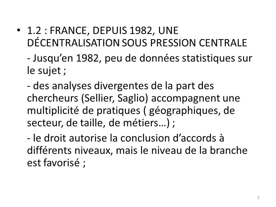 1.2 : FRANCE, DEPUIS 1982, UNE DÉCENTRALISATION SOUS PRESSION CENTRALE - Jusqu'en 1982, peu de données statistiques sur le sujet ; - des analyses divergentes de la part des chercheurs (Sellier, Saglio) accompagnent une multiplicité de pratiques ( géographiques, de secteur, de taille, de métiers…) ; - le droit autorise la conclusion d'accords à différents niveaux, mais le niveau de la branche est favorisé ; 5