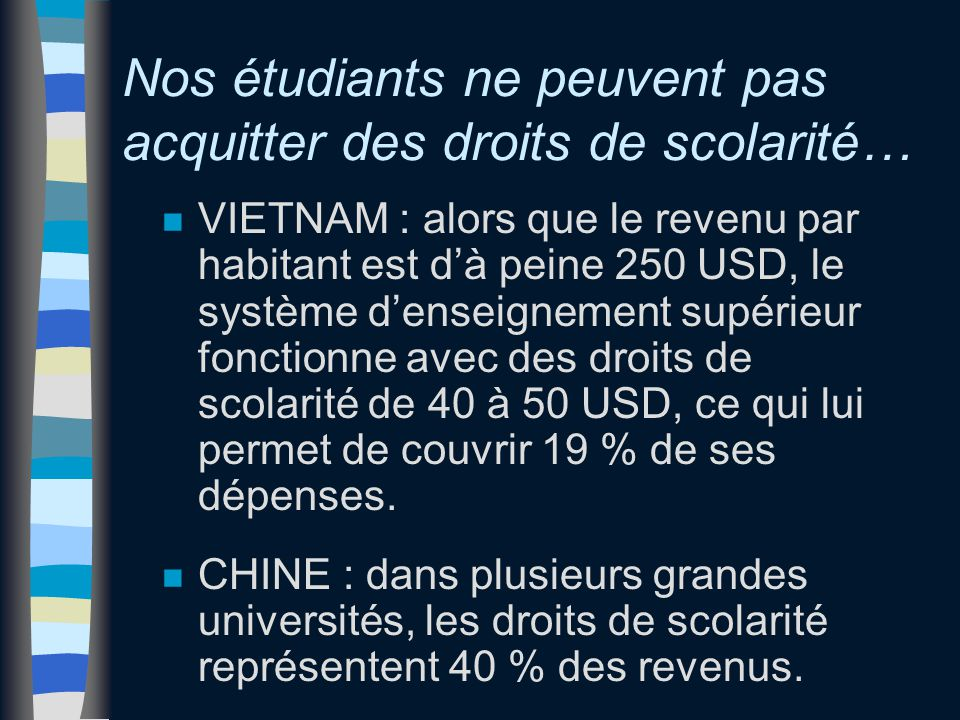 Nos étudiants ne peuvent pas acquitter des droits de scolarité… n VIETNAM : alors que le revenu par habitant est d'à peine 250 USD, le système d'enseignement supérieur fonctionne avec des droits de scolarité de 40 à 50 USD, ce qui lui permet de couvrir 19 % de ses dépenses.