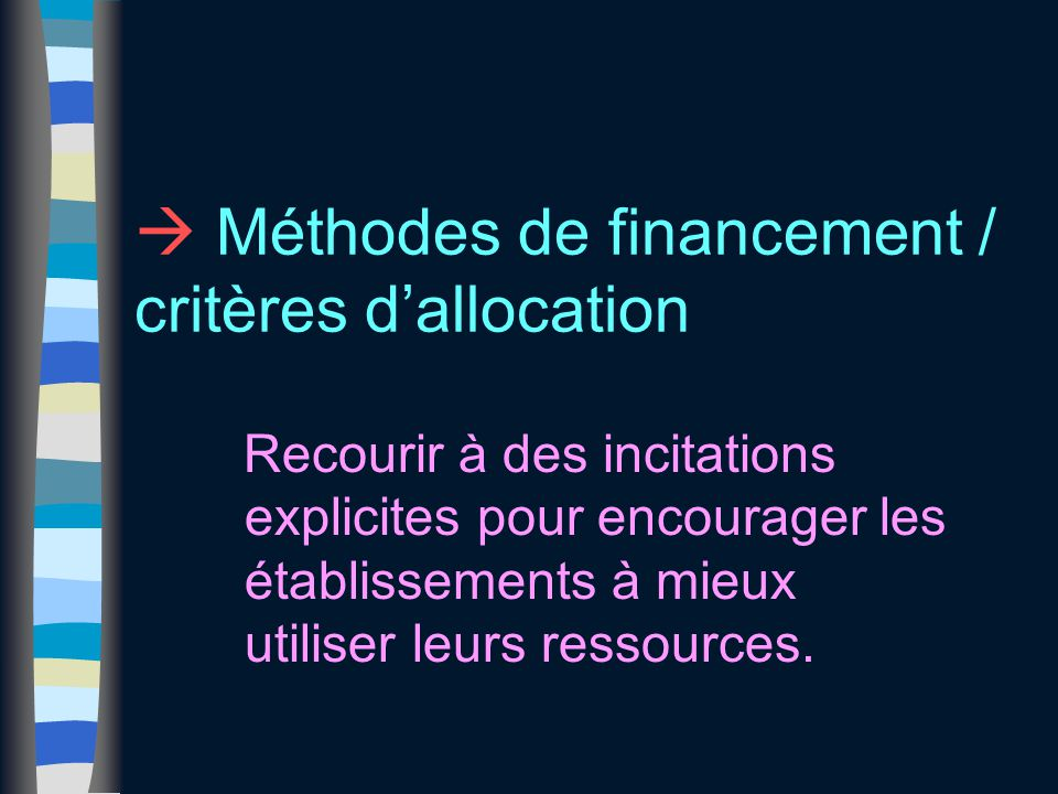  Méthodes de financement / critères d'allocation Recourir à des incitations explicites pour encourager les établissements à mieux utiliser leurs ress